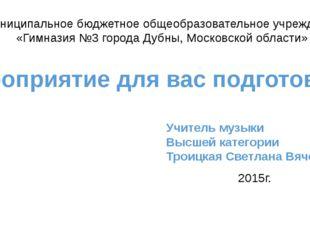 Учитель музыки Высшей категории Троицкая Светлана Вячеславовна Муниципальное