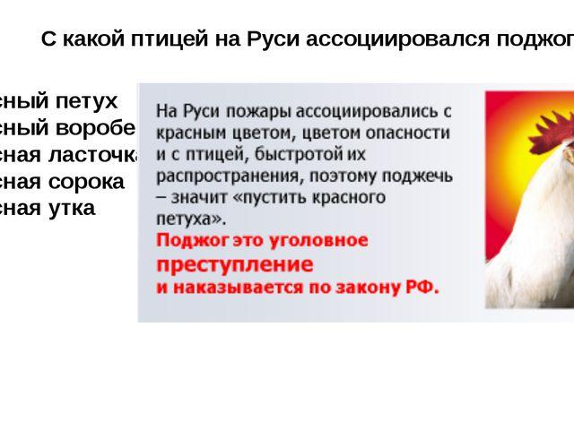 С какой птицей на Руси ассоциировался поджог ? Красный петух Красный воробей...