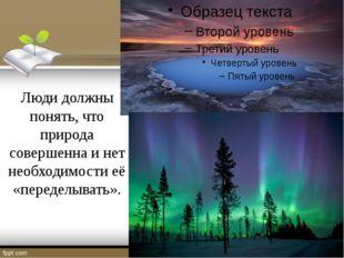 Люди должны понять, что природа совершенна и нет необходимости её «переделыв