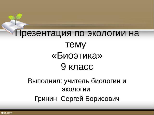 Презентация по экологии на тему «Биоэтика» 9 класс Выполнил: учитель биологи...