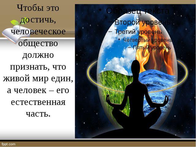 Чтобы это достичь, человеческое общество должно признать, что живой мир един...