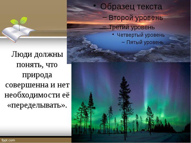 Люди должны понять, что природа совершенна и нет необходимости её «переделыв...
