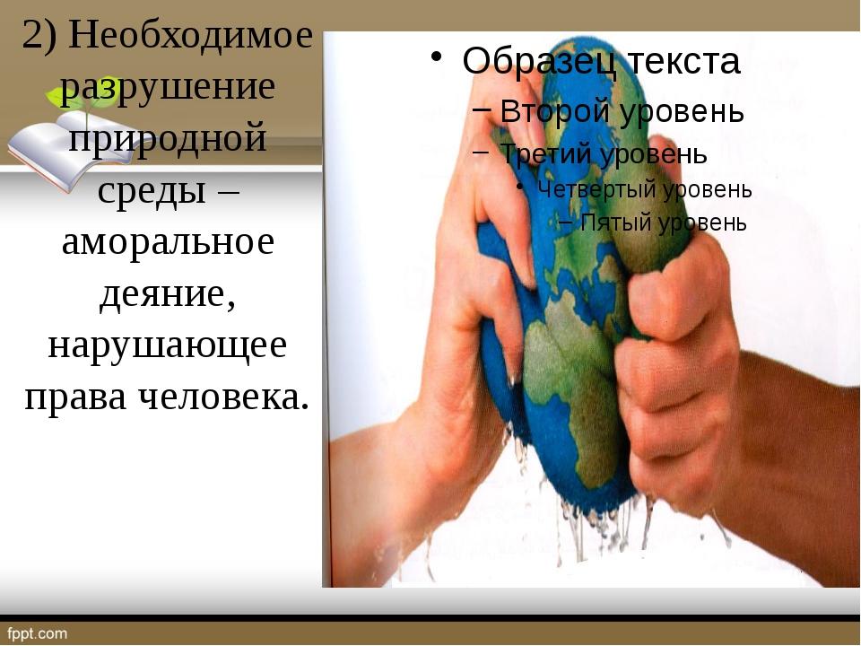 2) Необходимое разрушение природной среды – аморальное деяние, нарушающее пр...