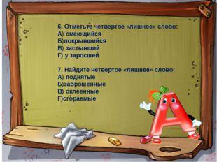 6. Отметьте четвертое «лишнее» слово: А) смеющийся Б)покрывшийся В) застывший