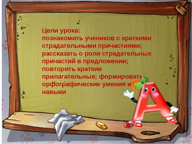 Цели урока: познакомить учеников с краткими страдательными причастиями; расск...