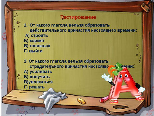 Тестирование От какого глагола нельзя образовать действительного причастия на...
