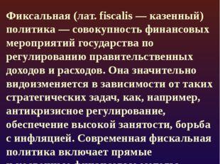 Фискальная политика Фиксальная (лат. fiscalis— казенный) политика— совокупн