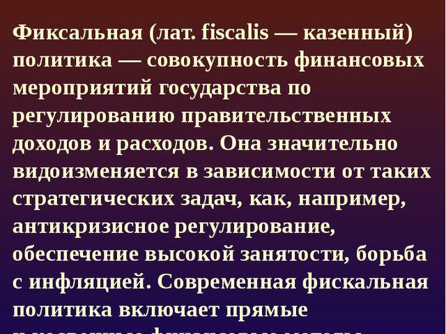 Фискальная политика Фиксальная (лат. fiscalis— казенный) политика— совокупн...