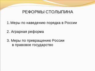 РЕФОРМЫ СТОЛЫПИНА Меры по наведению порядка в России 2. Аграрная реформа 3. М