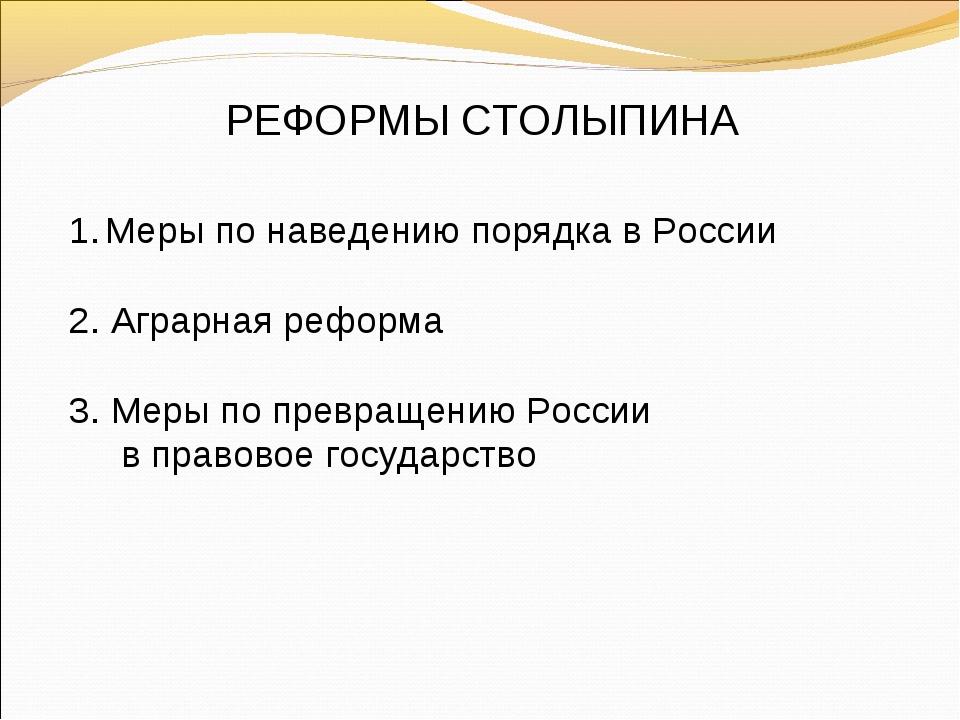 РЕФОРМЫ СТОЛЫПИНА Меры по наведению порядка в России 2. Аграрная реформа 3. М...