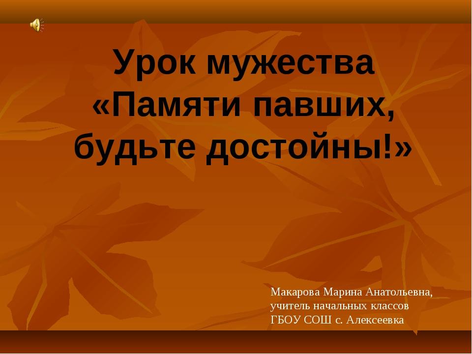 Урок мужества «Памяти павших, будьте достойны!» Макарова Марина Анатольевна,...