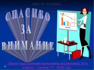ГБОУ РК «КГИДОД» Проект выступления выполнила воспитатель 10-а класса – Сечен