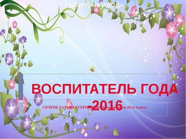 СЕЧЕНЬ ТАТЬЯНА ГЕРМАНОВНА воспитатель 10-А класса ВОСПИТАТЕЛЬ ГОДА -2016 ГБО...