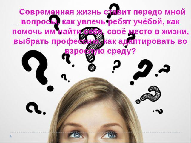 Современная жизнь ставит передо мной вопросы, как увлечь ребят учёбой, как п...