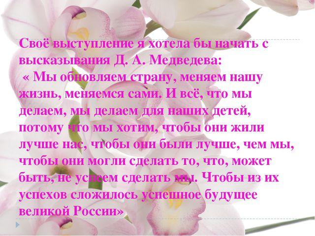 Своё выступление я хотела бы начать с высказывания Д. А. Медведева: « Мы обно...