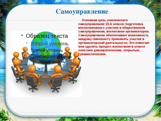 Самоуправление Основная цель ученического самоуправления 10-А класса: подгото...