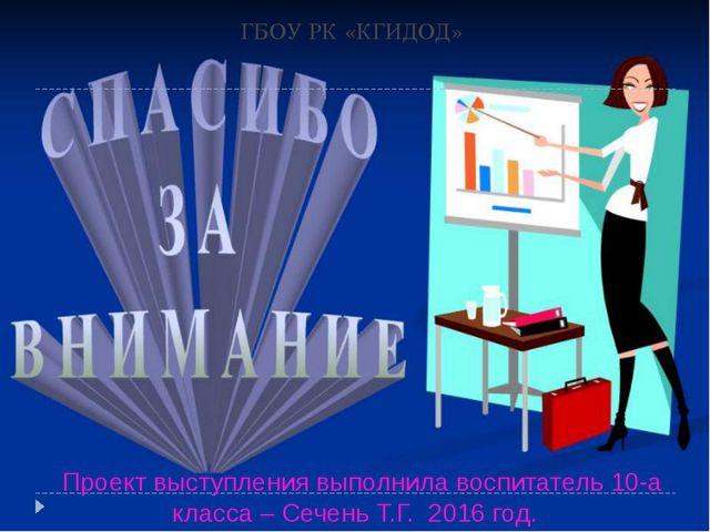 ГБОУ РК «КГИДОД» Проект выступления выполнила воспитатель 10-а класса – Сечен...