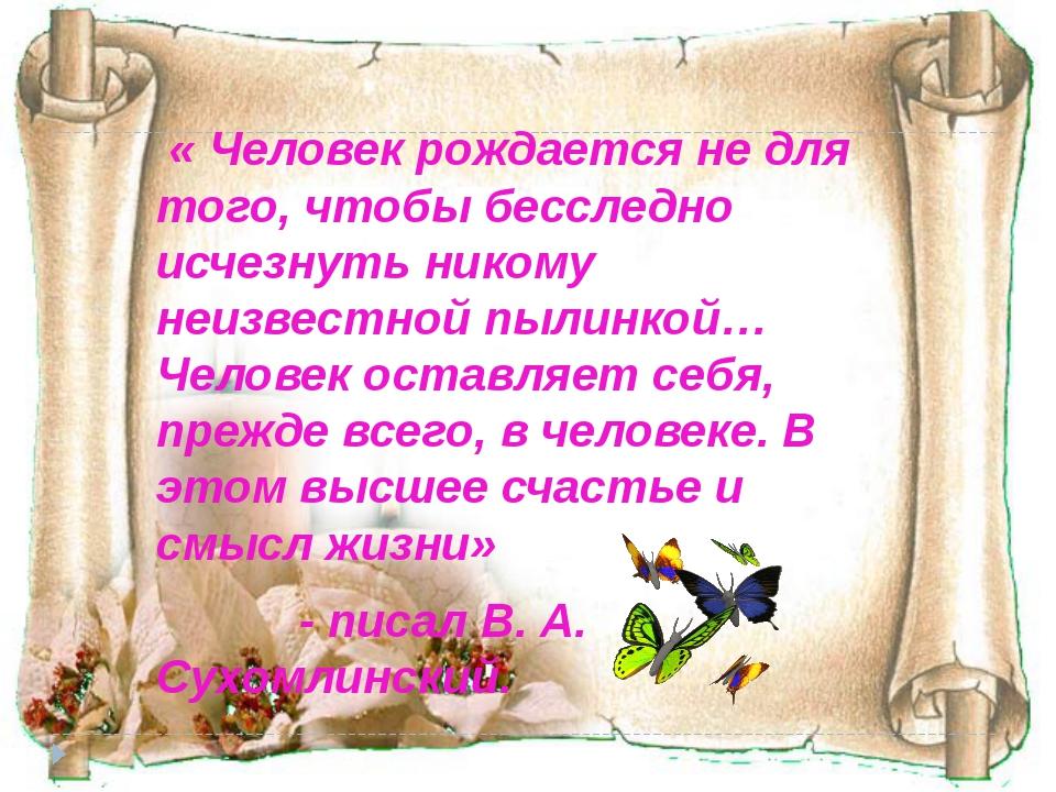 « Человек рождается не для того, чтобы бесследно исчезнуть никому неизвестно...