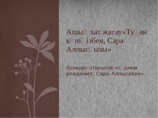 Конкурс открыток «С днем рождения, Сара Алпысовна» Ашық хат жасау«Туған күнің