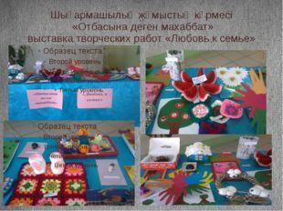Шығармашылық жұмыстың көрмесі «Отбасына деген махаббат» выставка творческих р