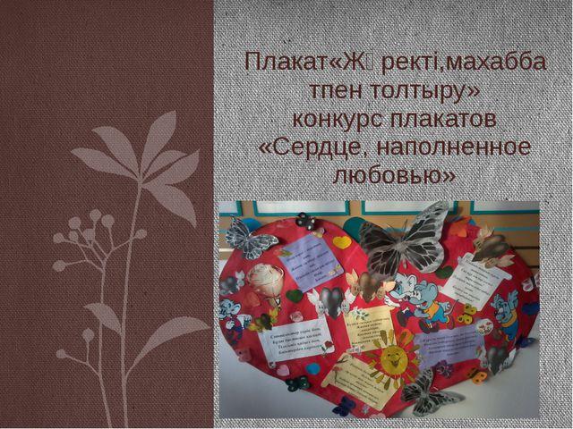 Плакат«Жүректі,махаббатпен толтыру» конкурс плакатов «Сердце, наполненное лю...