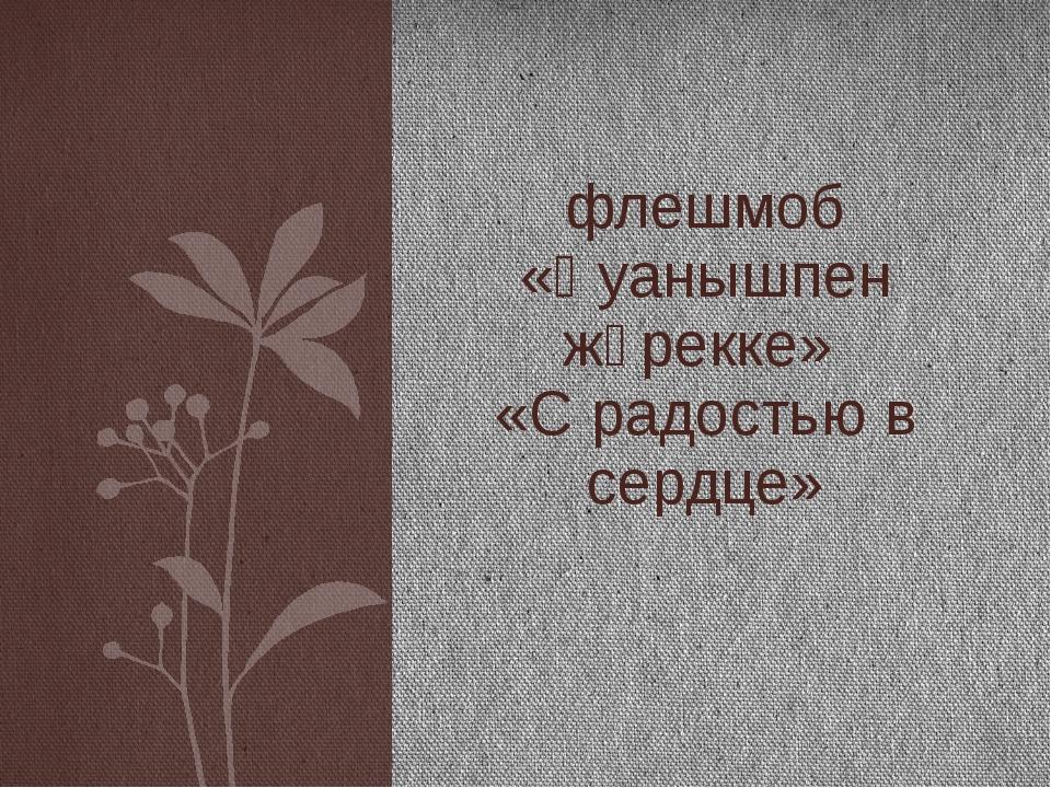 флешмоб «Қуанышпен жүрекке» «С радостью в сердце»