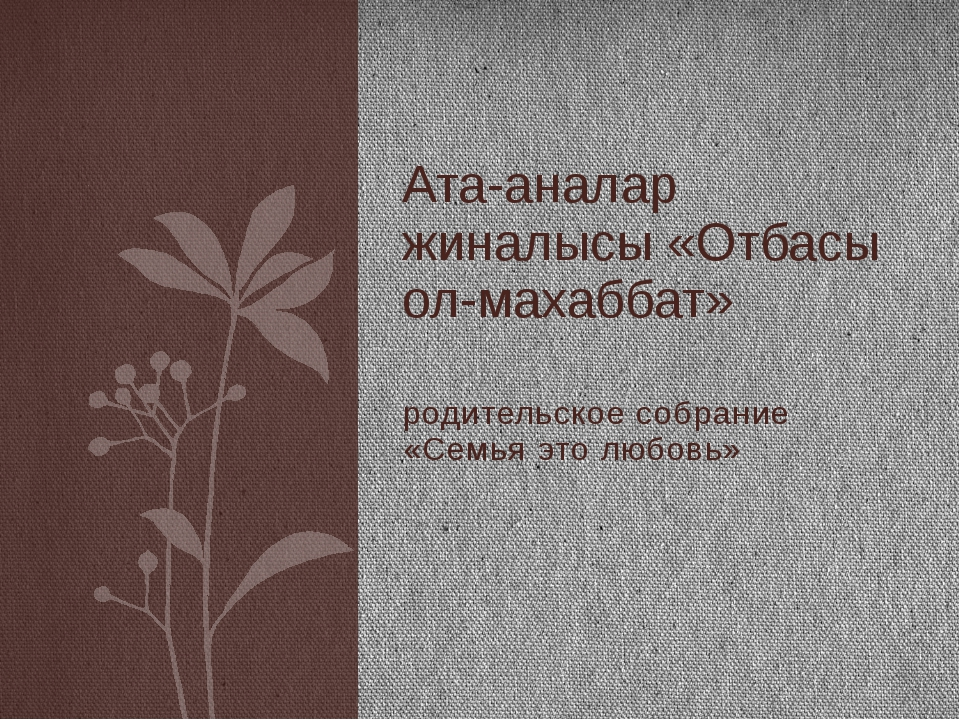 родительское собрание «Семья это любовь» Ата-аналар жиналысы «Отбасы ол-махаб...