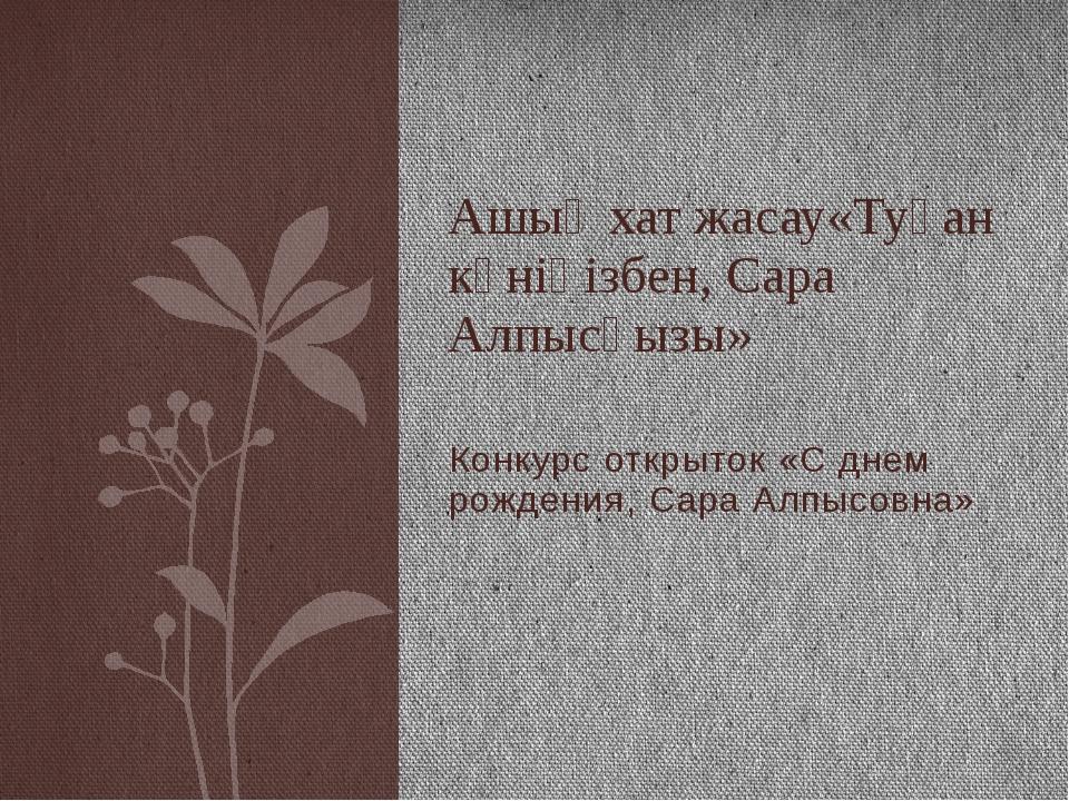 Конкурс открыток «С днем рождения, Сара Алпысовна» Ашық хат жасау«Туған күнің...