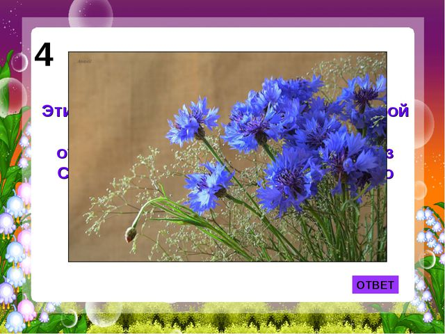 ОТВЕТ 4 Эти простые полевые цветы взял с собой в кабину самолёта В.П.Чкалов,...