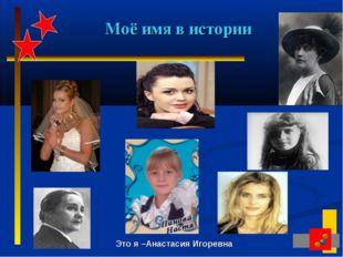 Моё имя в истории Это я –Анастасия Игоревна