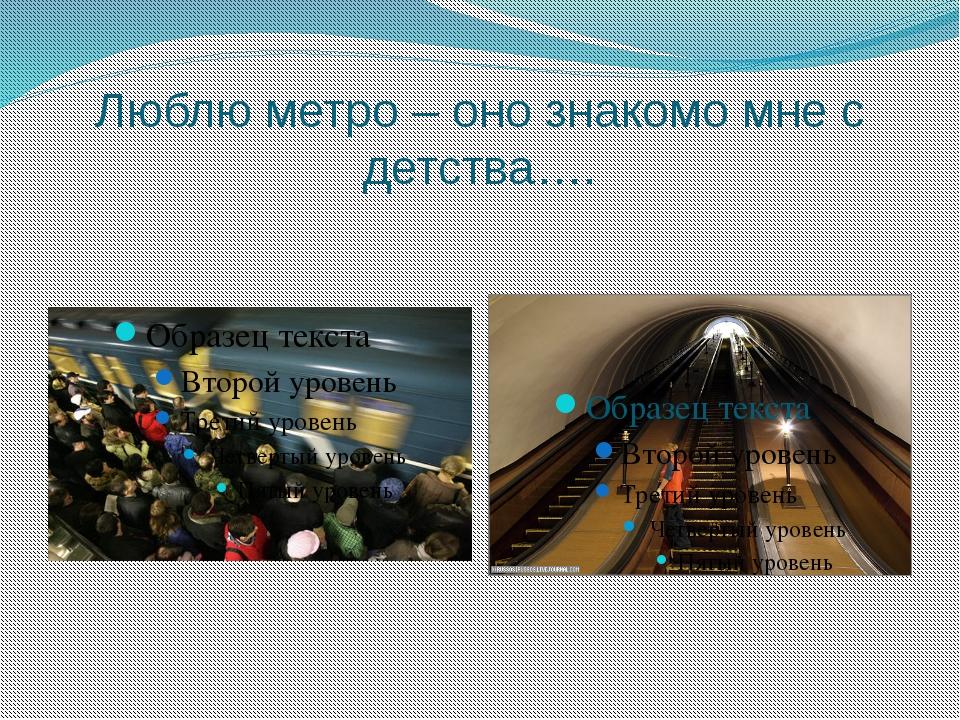 Люблю метро – оно знакомо мне с детства….