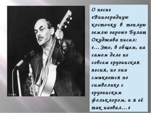 О песне «Виноградную косточку в теплую землю зарою» Булат Окуджава писал:«…Э