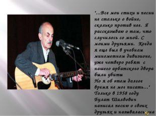 """""""...Все мои стихи и песни не столько о войне, сколько против нее. Я рассказы"""