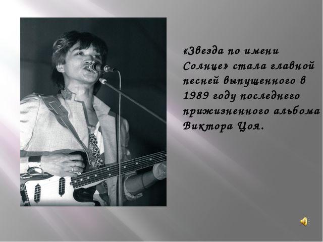 «Звезда по имени Солнце» стала главной песней выпущенного в 1989 году послед...