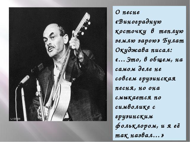 О песне «Виноградную косточку в теплую землю зарою» Булат Окуджава писал:«…Э...