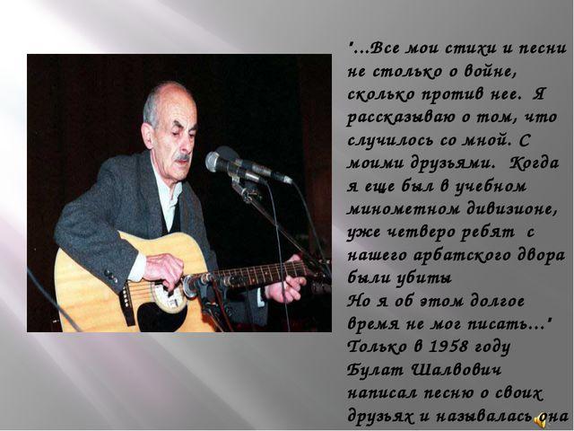"""""""...Все мои стихи и песни не столько о войне, сколько против нее. Я рассказы..."""