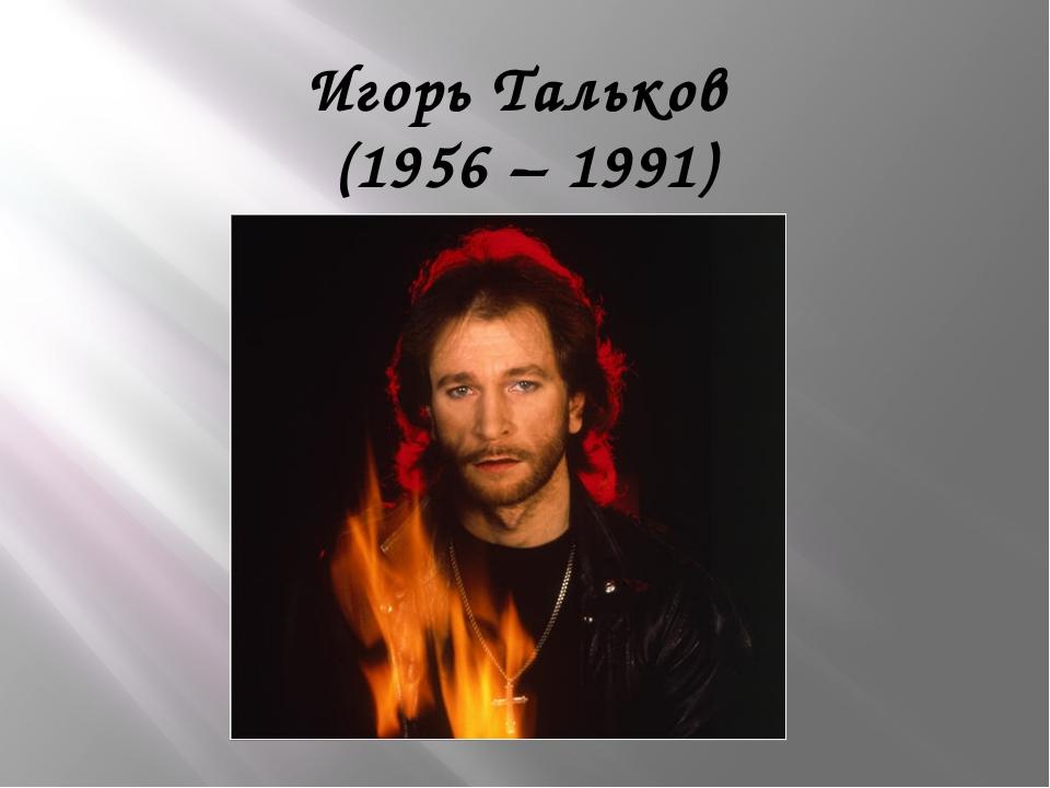Игорь Тальков (1956 – 1991)