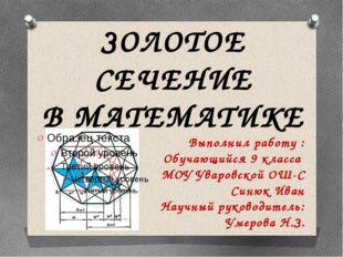 ЗОЛОТОЕ СЕЧЕНИЕ В МАТЕМАТИКЕ Выполнил работу : Обучающийся 9 класса МОУ Увар