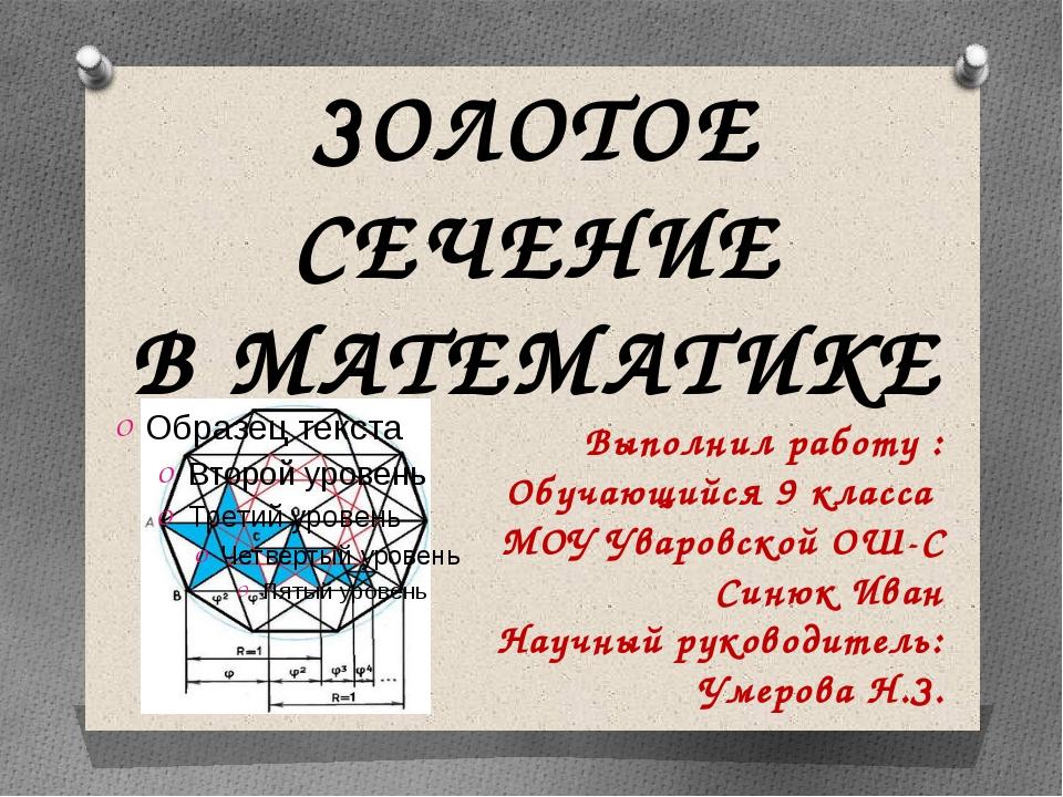 ЗОЛОТОЕ СЕЧЕНИЕ В МАТЕМАТИКЕ Выполнил работу : Обучающийся 9 класса МОУ Увар...