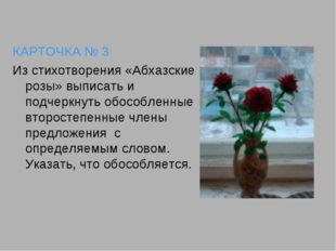 КАРТОЧКА № 3 Из стихотворения «Абхазские розы» выписать и подчеркнуть обособл