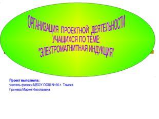 Проект выполнила: учитель физики МБОУ ООШ № 66 г. Томска Гринева Мария Никола