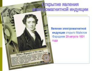 Явление электромагнитной индукции открыто Майклом Фарадеем 29 августа 1831 г
