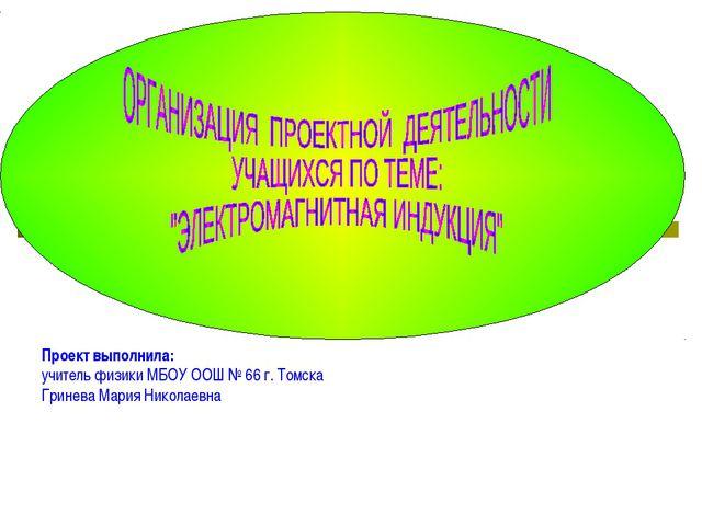 Проект выполнила: учитель физики МБОУ ООШ № 66 г. Томска Гринева Мария Никола...