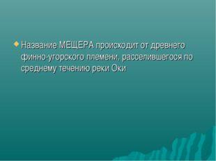 Название МЕЩЕРА происходит от древнего финно-угорского племени, расселившегос