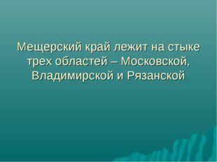 Мещерский край лежит на стыке трех областей – Московской, Владимирской и Ряза