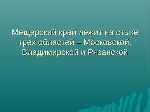 Мещерский край лежит на стыке трех областей – Московской, Владимирской и Ряза...