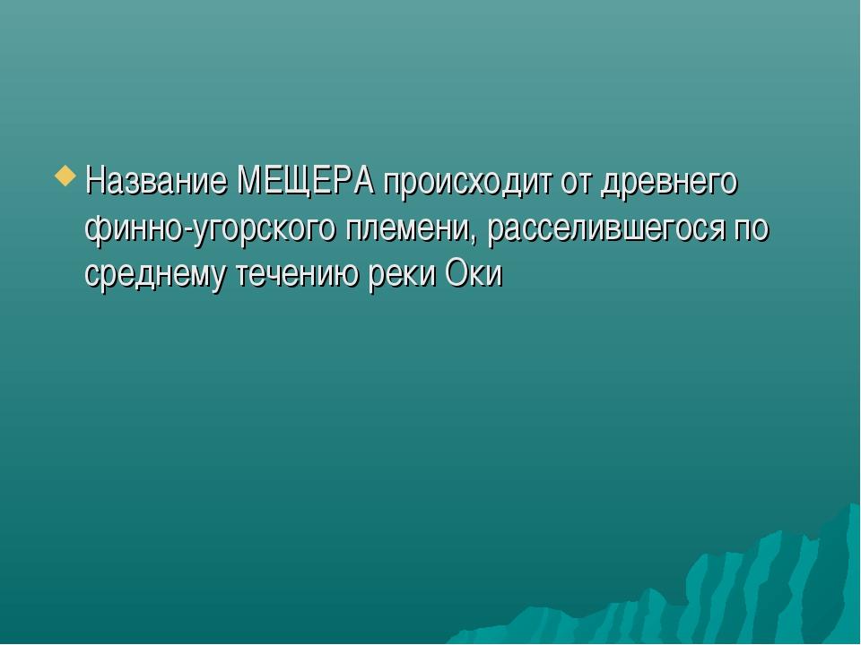 Название МЕЩЕРА происходит от древнего финно-угорского племени, расселившегос...