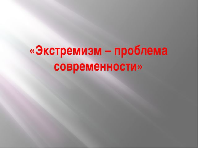 «Экстремизм – проблема современности»