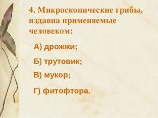 А) дрожжи; 4. Микроскопические грибы, издавна применяемые человеком: Б) труто