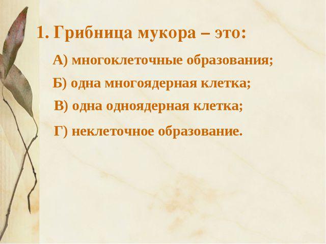 1. Грибница мукора – это: А) многоклеточные образования; Г) неклеточное обра...